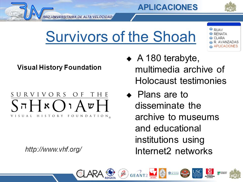 Survivors of the Shoah A 180 terabyte, multimedia archive of Holocaust testimonies Plans are to disseminate the archive to museums and educational institutions using Internet2 networks Visual History Foundation http://www.vhf.org/ APLICACIONES RUAV RENATA CLARA R.