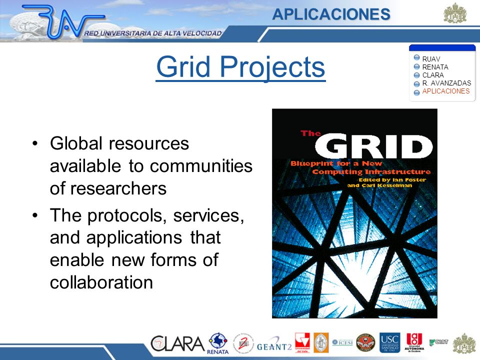 Grid Projects Global resources available to communities of researchers The protocols, services, and applications that enable new forms of collaboration APLICACIONES RUAV RENATA CLARA R.