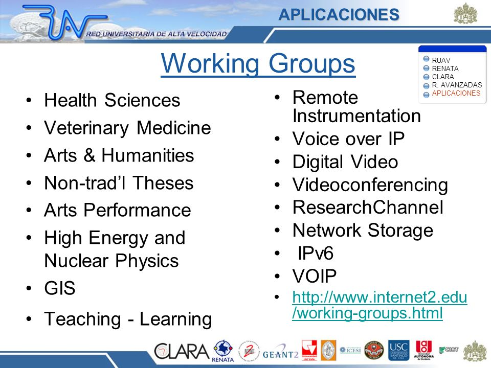 Working Groups Health Sciences Veterinary Medicine Arts & Humanities Non-tradl Theses Arts Performance High Energy and Nuclear Physics GIS Teaching - Learning Remote Instrumentation Voice over IP Digital Video Videoconferencing ResearchChannel Network Storage IPv6 VOIP http://www.internet2.edu /working-groups.htmlhttp://www.internet2.edu /working-groups.htmlAPLICACIONES RUAV RENATA CLARA R.