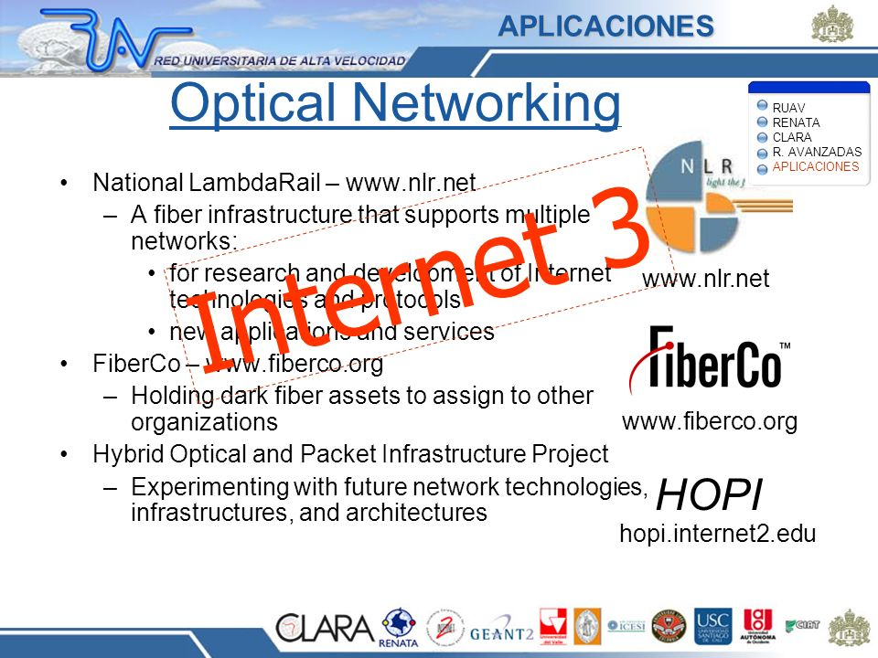 Optical Networking National LambdaRail – www.nlr.net –A fiber infrastructure that supports multiple networks: for research and development of Internet technologies and protocols new applications and services FiberCo – www.fiberco.org –Holding dark fiber assets to assign to other organizations Hybrid Optical and Packet Infrastructure Project –Experimenting with future network technologies, infrastructures, and architectures www.nlr.net www.fiberco.org HOPI hopi.internet2.edu Internet 3 RUAV RENATA CLARA R.