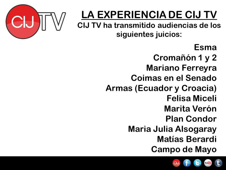 LA EXPERIENCIA DE CIJ TV CIJ TV ha transmitido audiencias de los siguientes juicios: Esma Cromañón 1 y 2 Mariano Ferreyra Coimas en el Senado Armas (E