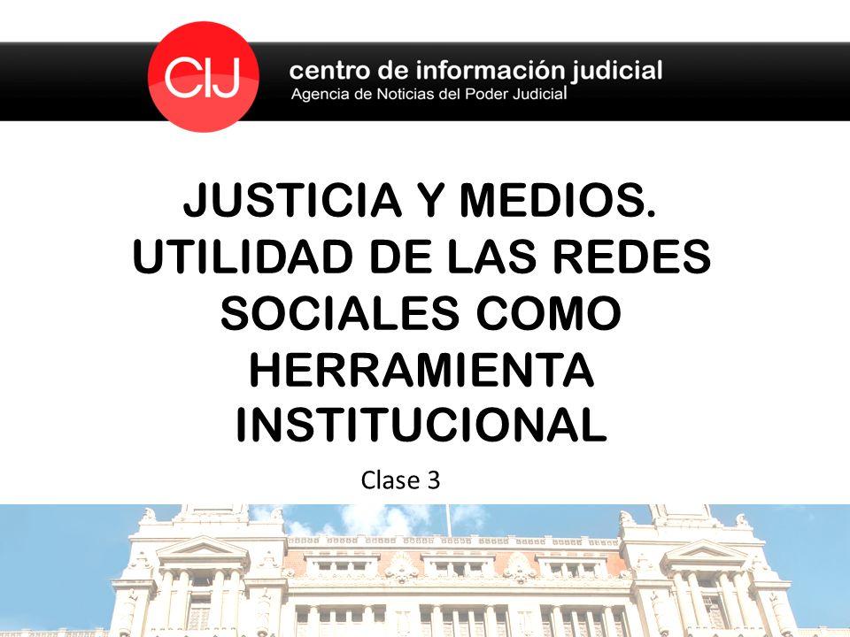 JUSTICIA Y MEDIOS. UTILIDAD DE LAS REDES SOCIALES COMO HERRAMIENTA INSTITUCIONAL Clase 3