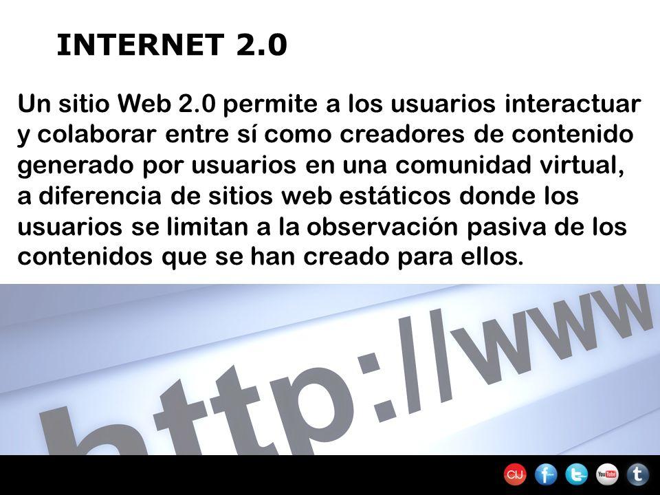 INTERNET 2.0 Un sitio Web 2.0 permite a los usuarios interactuar y colaborar entre sí como creadores de contenido generado por usuarios en una comunidad virtual, a diferencia de sitios web estáticos donde los usuarios se limitan a la observación pasiva de los contenidos que se han creado para ellos.
