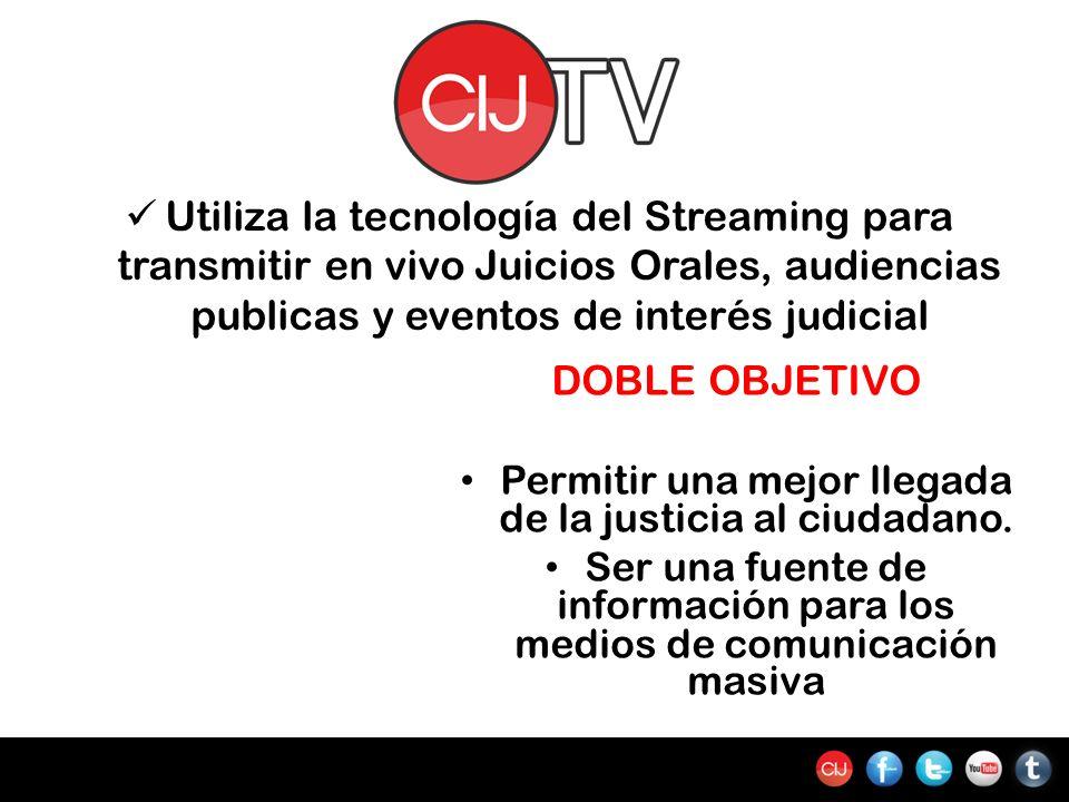 Utiliza la tecnología del Streaming para transmitir en vivo Juicios Orales, audiencias publicas y eventos de interés judicial DOBLE OBJETIVO Permitir una mejor llegada de la justicia al ciudadano.