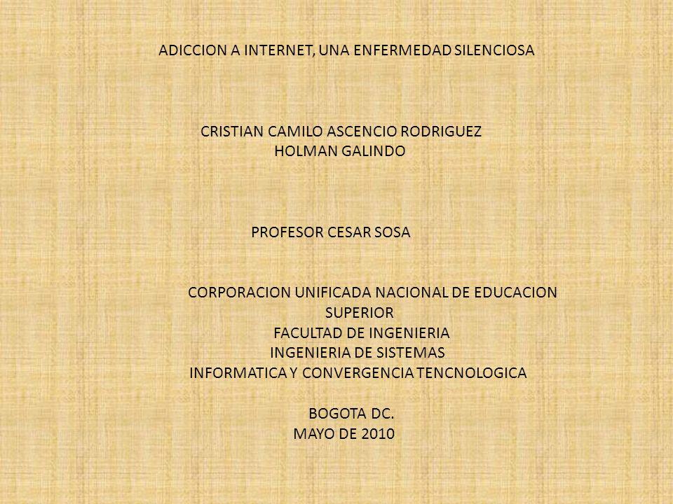 ADICCION A INTERNET, UNA ENFERMEDAD SILENCIOSA CRISTIAN CAMILO ASCENCIO RODRIGUEZ HOLMAN GALINDO PROFESOR CESAR SOSA CORPORACION UNIFICADA NACIONAL DE