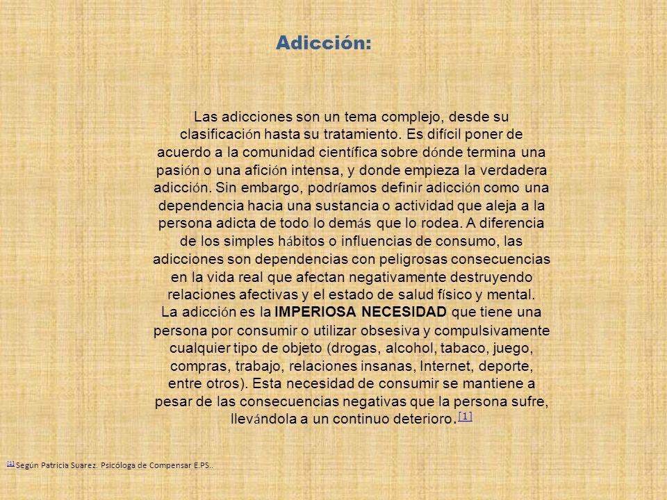 Adicción: Las adicciones son un tema complejo, desde su clasificaci ó n hasta su tratamiento. Es dif í cil poner de acuerdo a la comunidad cient í fic