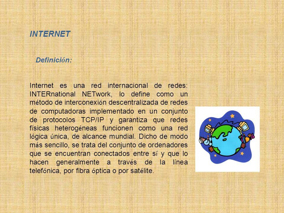INTERNET Definici ó n: Internet es una red internacional de redes: INTERnational NETwork, lo define como un m é todo de interconexi ó n descentralizad