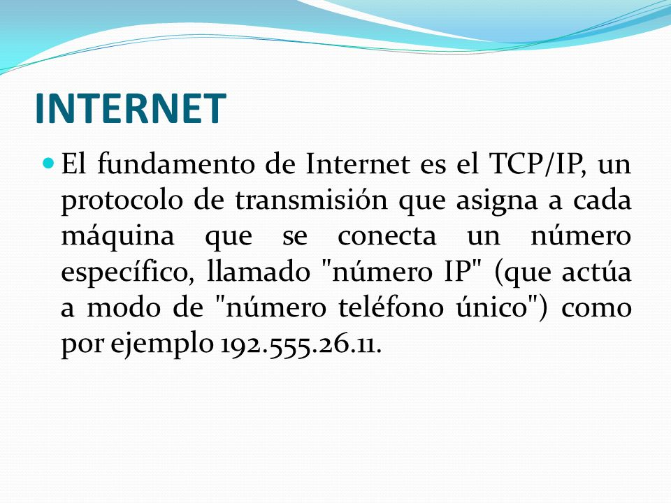 INTERNET El fundamento de Internet es el TCP/IP, un protocolo de transmisión que asigna a cada máquina que se conecta un número específico, llamado