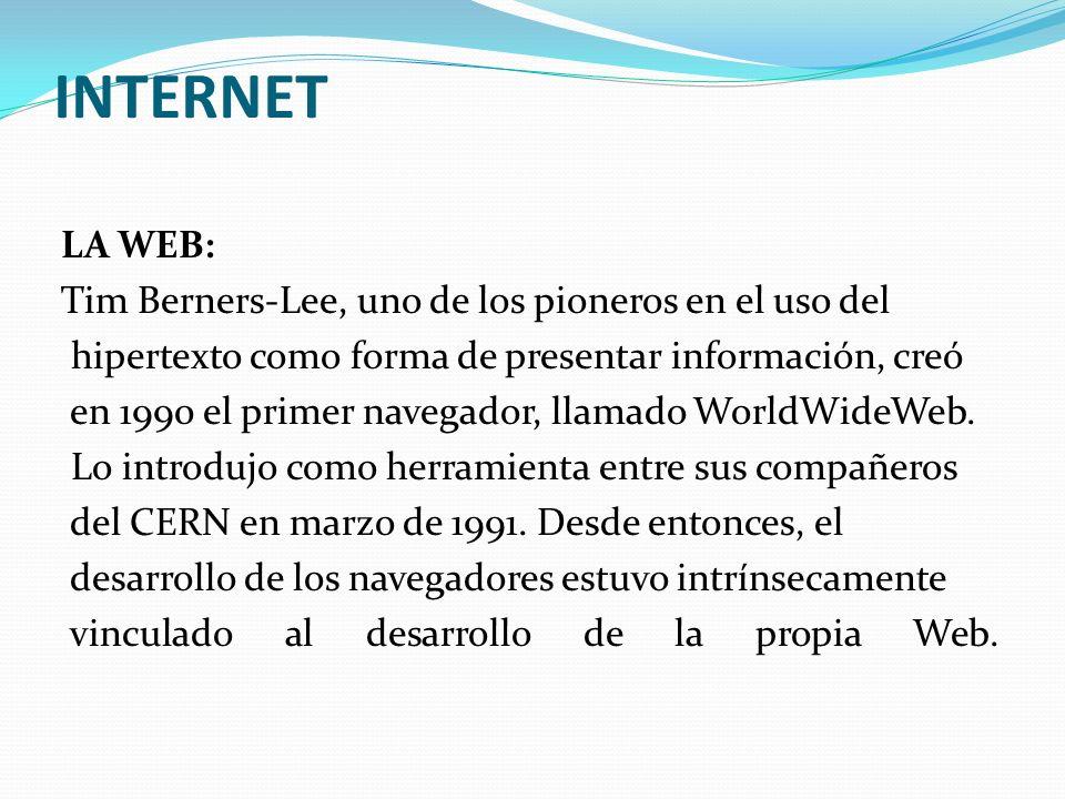 INTERNET LA WEB: Tim Berners-Lee, uno de los pioneros en el uso del hipertexto como forma de presentar información, creó en 1990 el primer navegador,