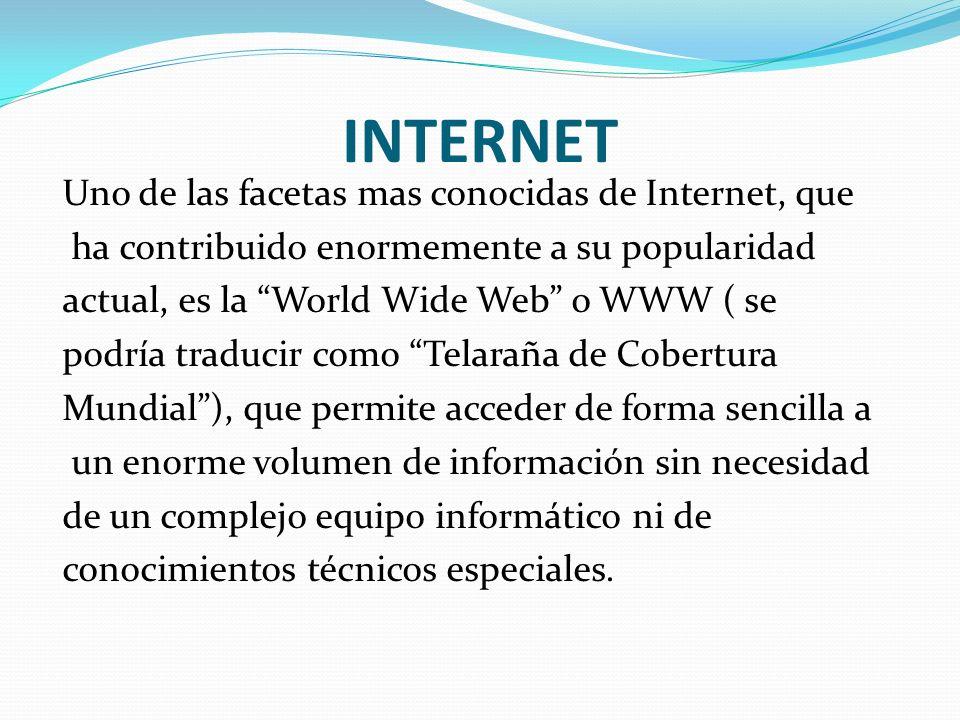 INTERNET Uno de las facetas mas conocidas de Internet, que ha contribuido enormemente a su popularidad actual, es la World Wide Web o WWW ( se podría