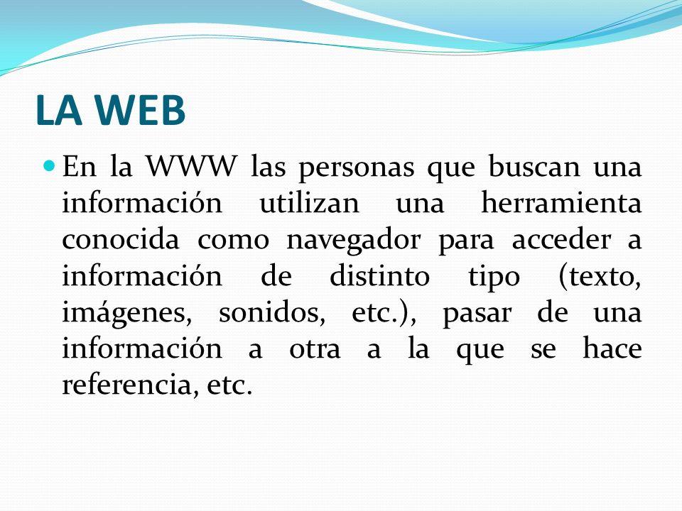 LA WEB En la WWW las personas que buscan una información utilizan una herramienta conocida como navegador para acceder a información de distinto tipo