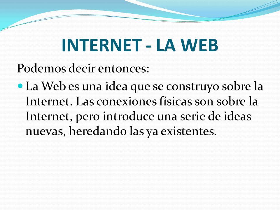 INTERNET - LA WEB Podemos decir entonces: La Web es una idea que se construyo sobre la Internet. Las conexiones físicas son sobre la Internet, pero in