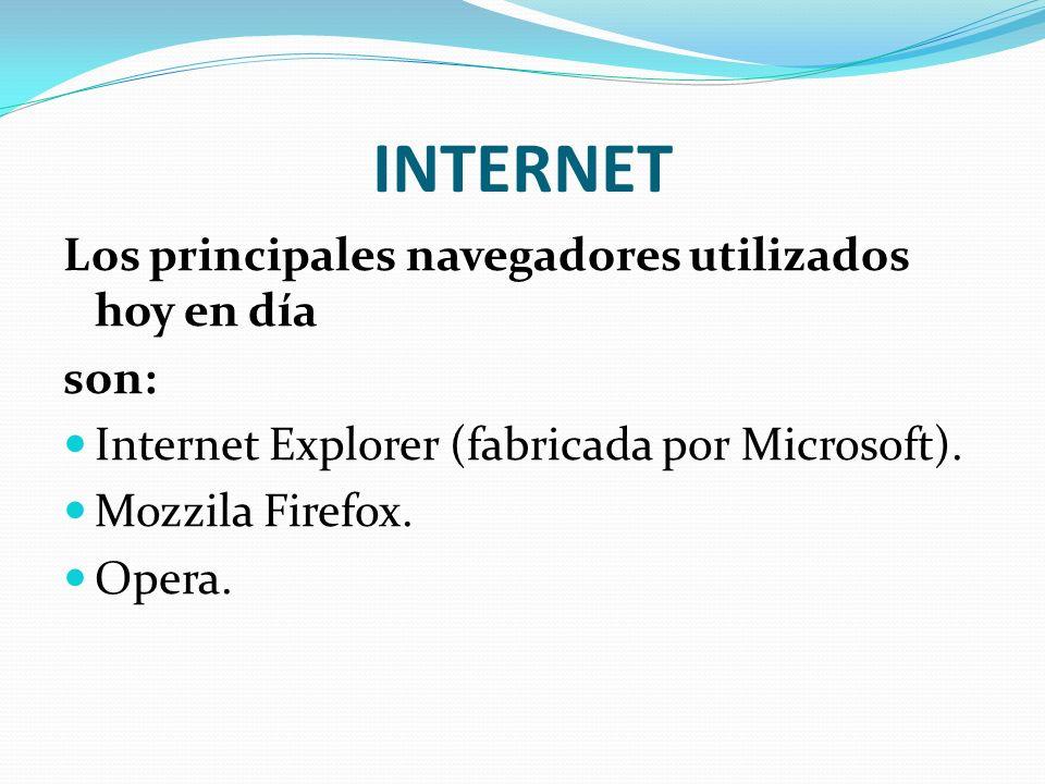 INTERNET Los principales navegadores utilizados hoy en día son: Internet Explorer (fabricada por Microsoft). Mozzila Firefox. Opera.