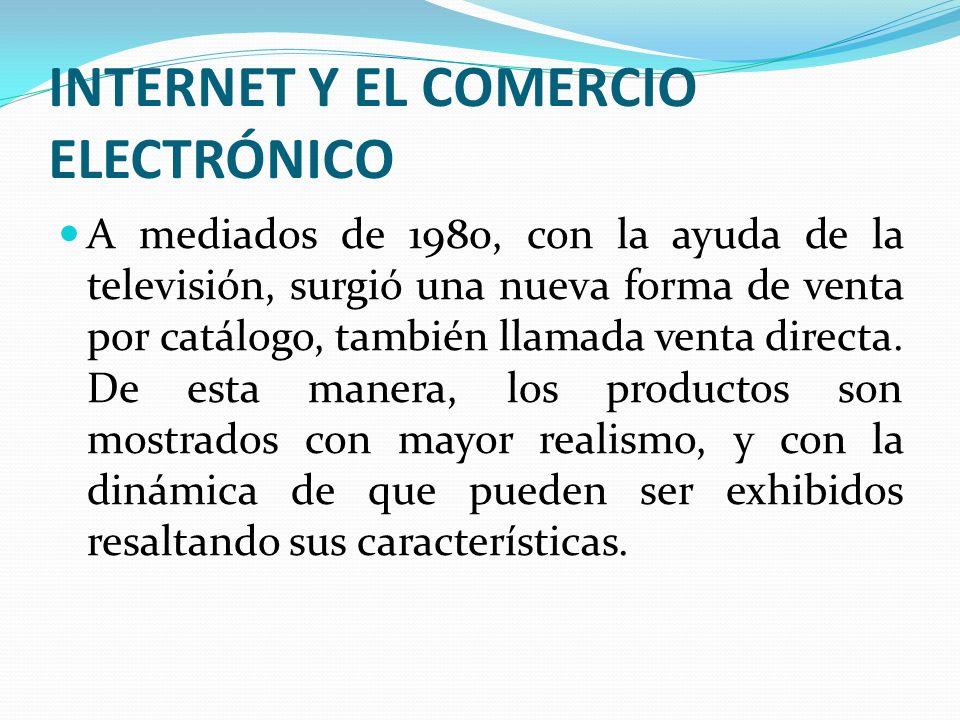 INTERNET Y EL COMERCIO ELECTRÓNICO A mediados de 1980, con la ayuda de la televisión, surgió una nueva forma de venta por catálogo, también llamada ve