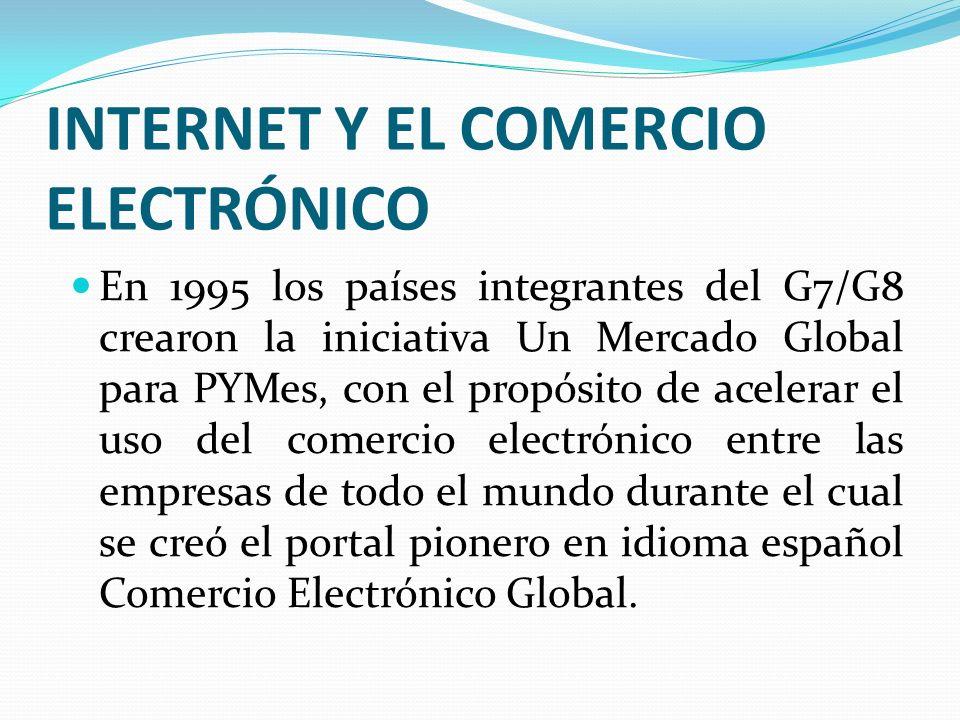 INTERNET Y EL COMERCIO ELECTRÓNICO En 1995 los países integrantes del G7/G8 crearon la iniciativa Un Mercado Global para PYMes, con el propósito de ac