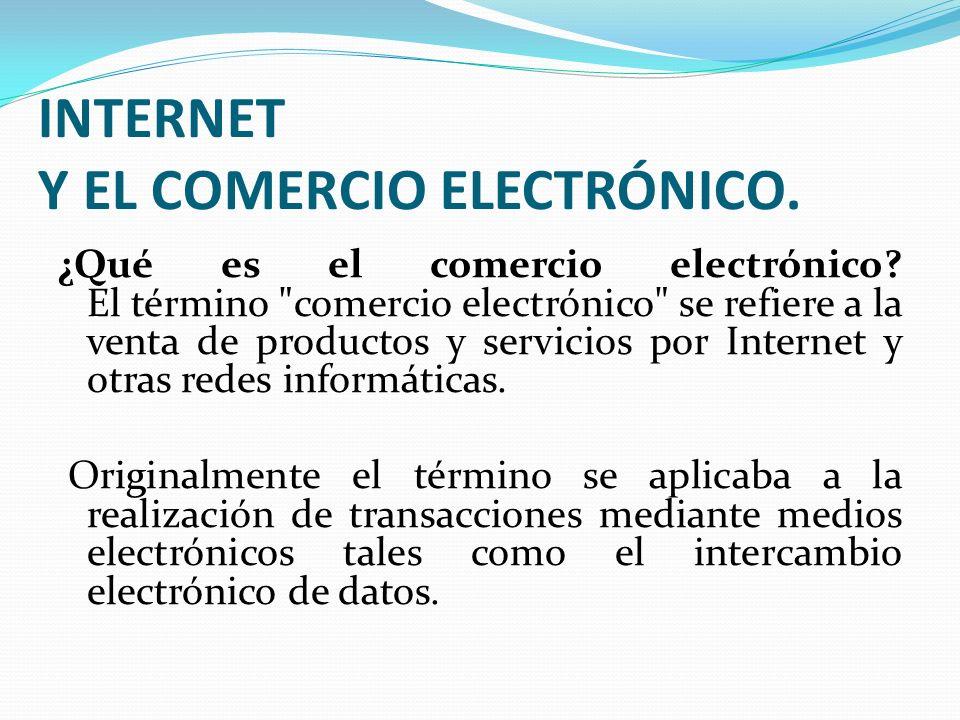 INTERNET Y EL COMERCIO ELECTRÓNICO. ¿Qué es el comercio electrónico? El término