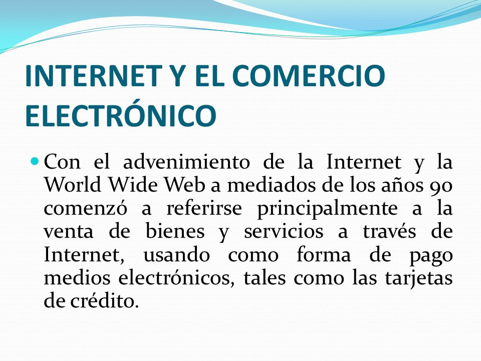 INTERNET Y EL COMERCIO ELECTRÓNICO Con el advenimiento de la Internet y la World Wide Web a mediados de los años 90 comenzó a referirse principalmente