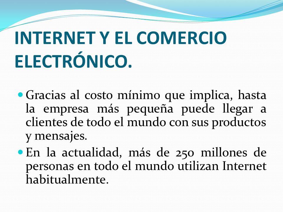 INTERNET Y EL COMERCIO ELECTRÓNICO. Gracias al costo mínimo que implica, hasta la empresa más pequeña puede llegar a clientes de todo el mundo con sus