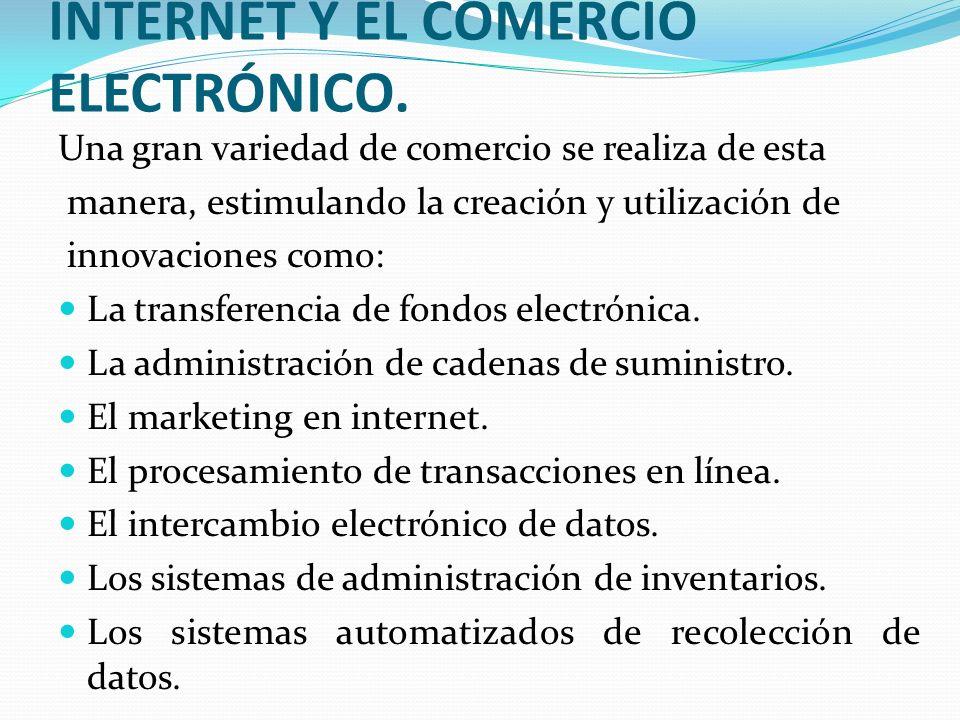 INTERNET Y EL COMERCIO ELECTRÓNICO. Una gran variedad de comercio se realiza de esta manera, estimulando la creación y utilización de innovaciones com