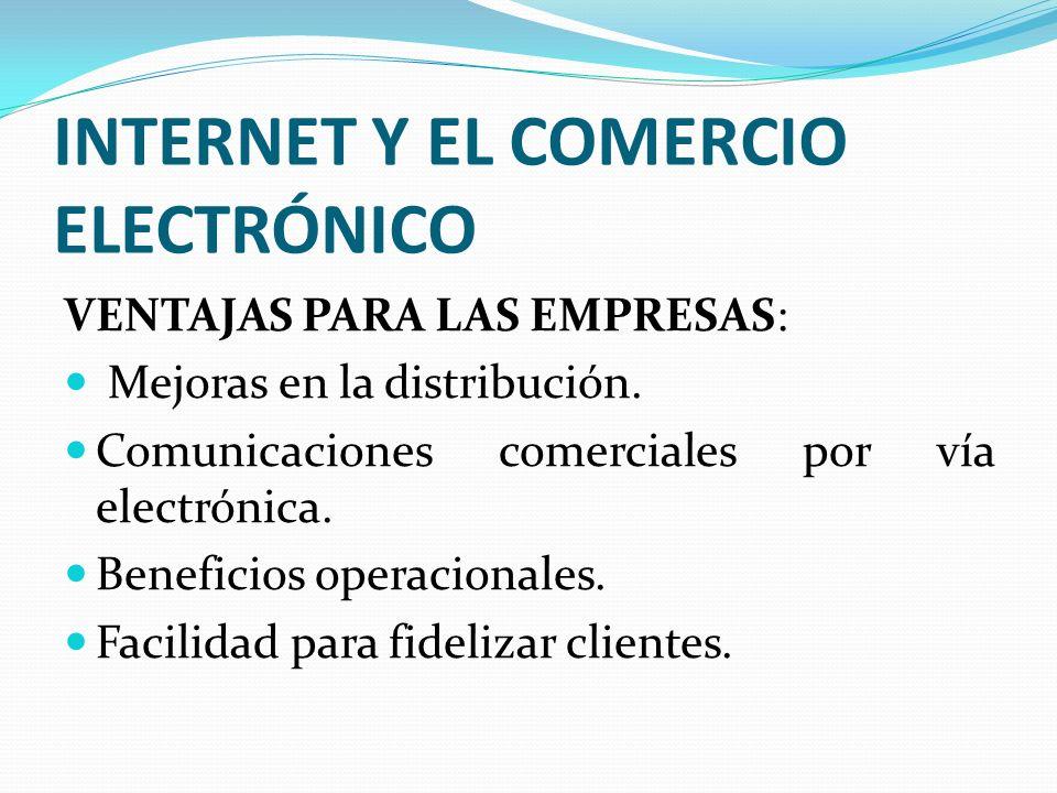 INTERNET Y EL COMERCIO ELECTRÓNICO VENTAJAS PARA LAS EMPRESAS: Mejoras en la distribución. Comunicaciones comerciales por vía electrónica. Beneficios