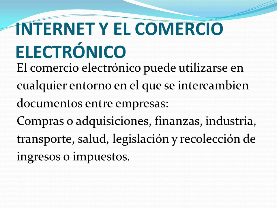 INTERNET Y EL COMERCIO ELECTRÓNICO El comercio electrónico puede utilizarse en cualquier entorno en el que se intercambien documentos entre empresas: