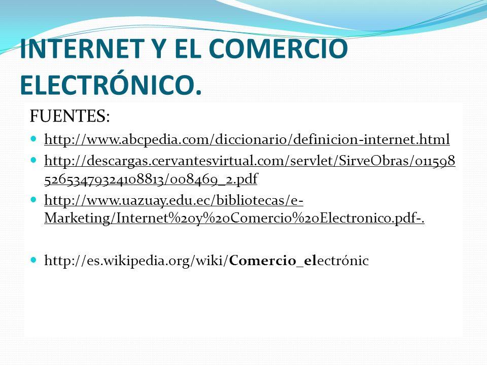 INTERNET Y EL COMERCIO ELECTRÓNICO. FUENTES: http://www.abcpedia.com/diccionario/definicion-internet.html http://descargas.cervantesvirtual.com/servle