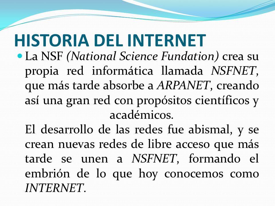 HISTORIA DEL INTERNET La NSF (National Science Fundation) crea su propia red informática llamada NSFNET, que más tarde absorbe a ARPANET, creando así