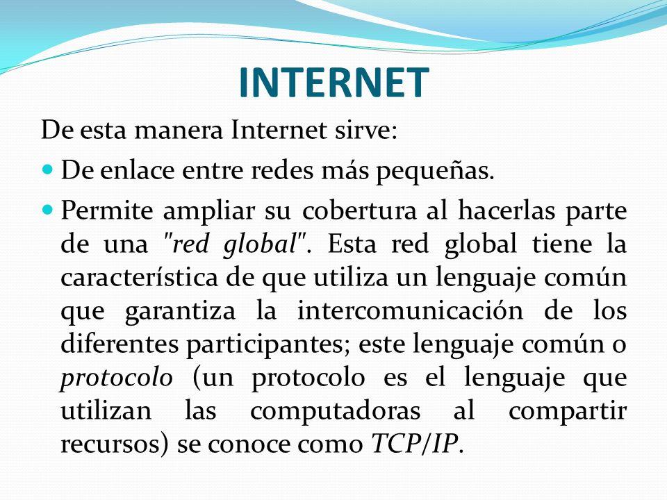 INTERNET De esta manera Internet sirve: De enlace entre redes más pequeñas. Permite ampliar su cobertura al hacerlas parte de una