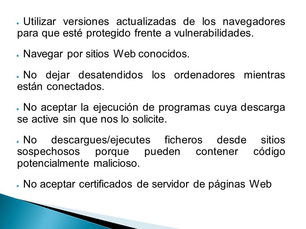 Utilizar versiones actualizadas de los navegadores para que esté protegido frente a vulnerabilidades. Navegar por sitios Web conocidos. No dejar desat
