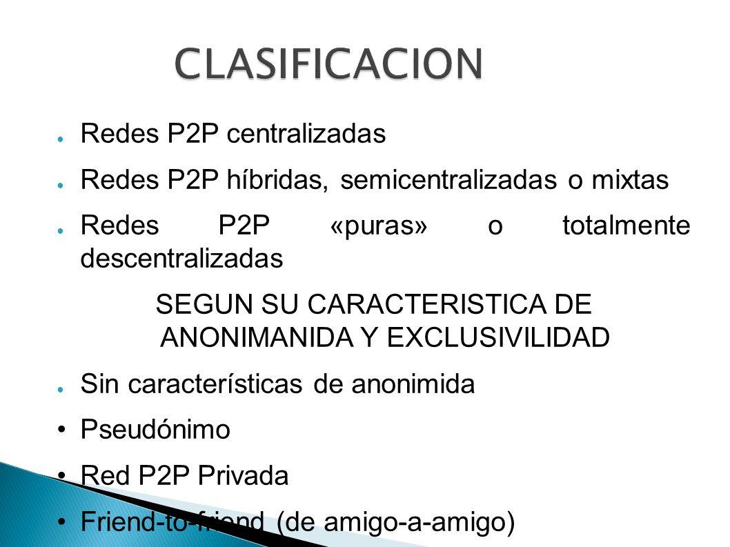 CLASIFICACION Redes P2P centralizadas Redes P2P híbridas, semicentralizadas o mixtas Redes P2P «puras» o totalmente descentralizadas SEGUN SU CARACTER