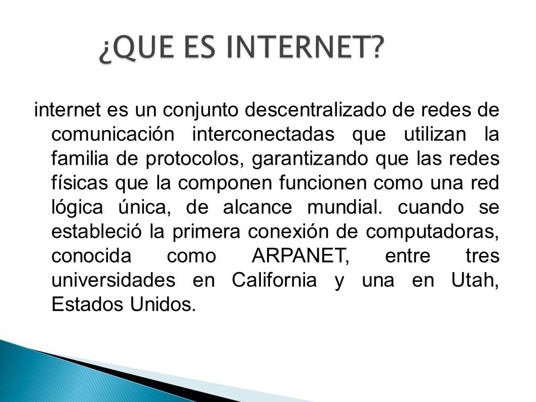 ¿QUE ES INTERNET? internet es un conjunto descentralizado de redes de comunicación interconectadas que utilizan la familia de protocolos, garantizando