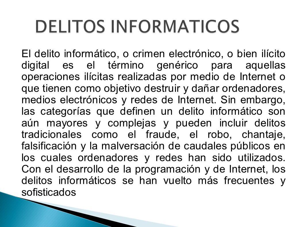 DELITOS INFORMATICOS El delito informático, o crimen electrónico, o bien ilícito digital es el término genérico para aquellas operaciones ilícitas rea