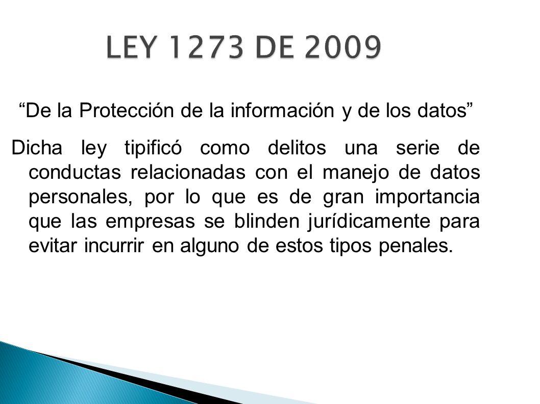 LEY 1273 DE 2009 De la Protección de la información y de los datos Dicha ley tipificó como delitos una serie de conductas relacionadas con el manejo d