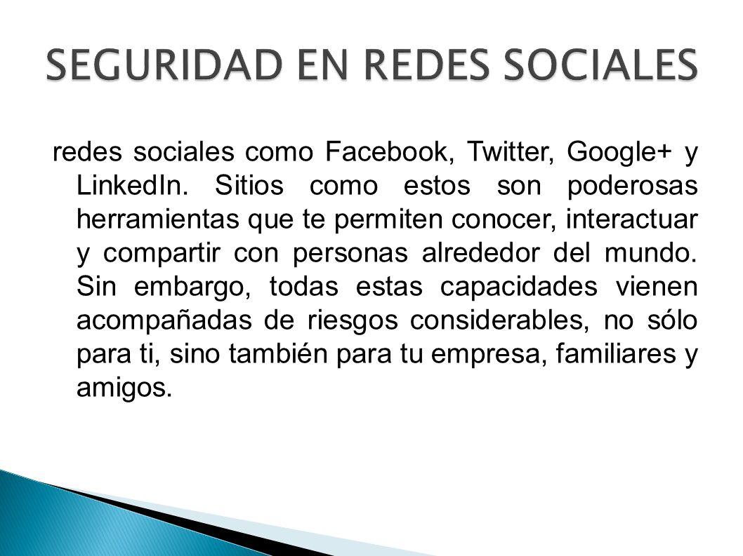 SEGURIDAD EN REDES SOCIALES redes sociales como Facebook, Twitter, Google+ y LinkedIn. Sitios como estos son poderosas herramientas que te permiten co