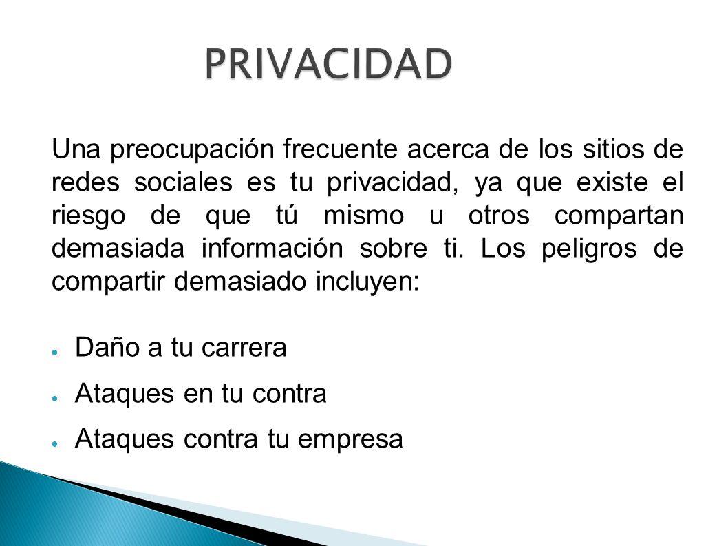 PRIVACIDAD Una preocupación frecuente acerca de los sitios de redes sociales es tu privacidad, ya que existe el riesgo de que tú mismo u otros compart