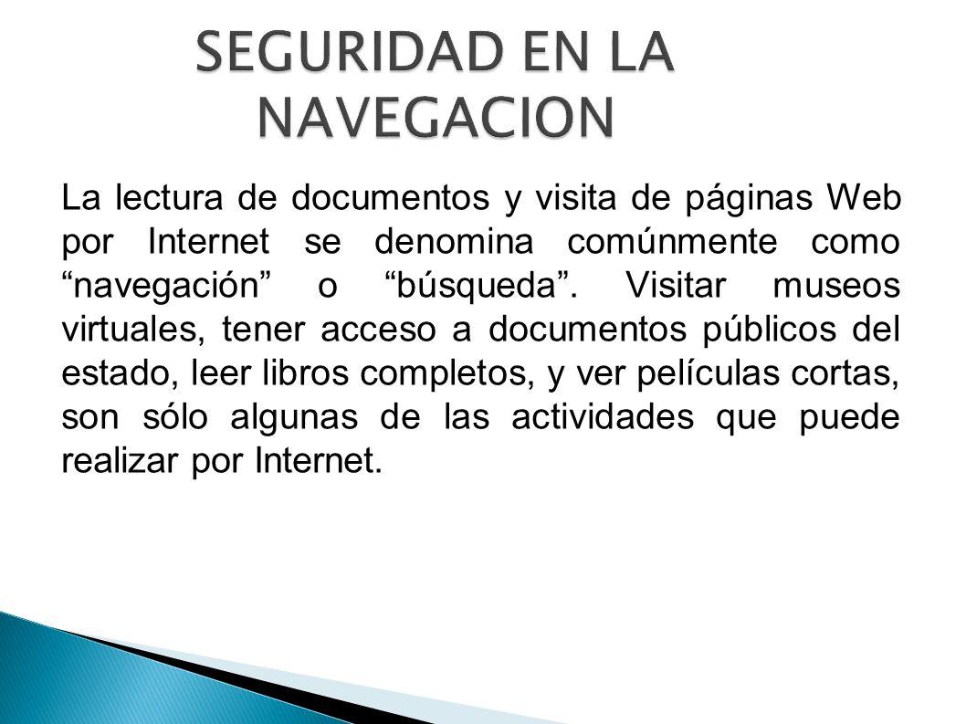 SEGURIDAD EN LA NAVEGACION La lectura de documentos y visita de páginas Web por Internet se denomina comúnmente como navegación o búsqueda. Visitar mu