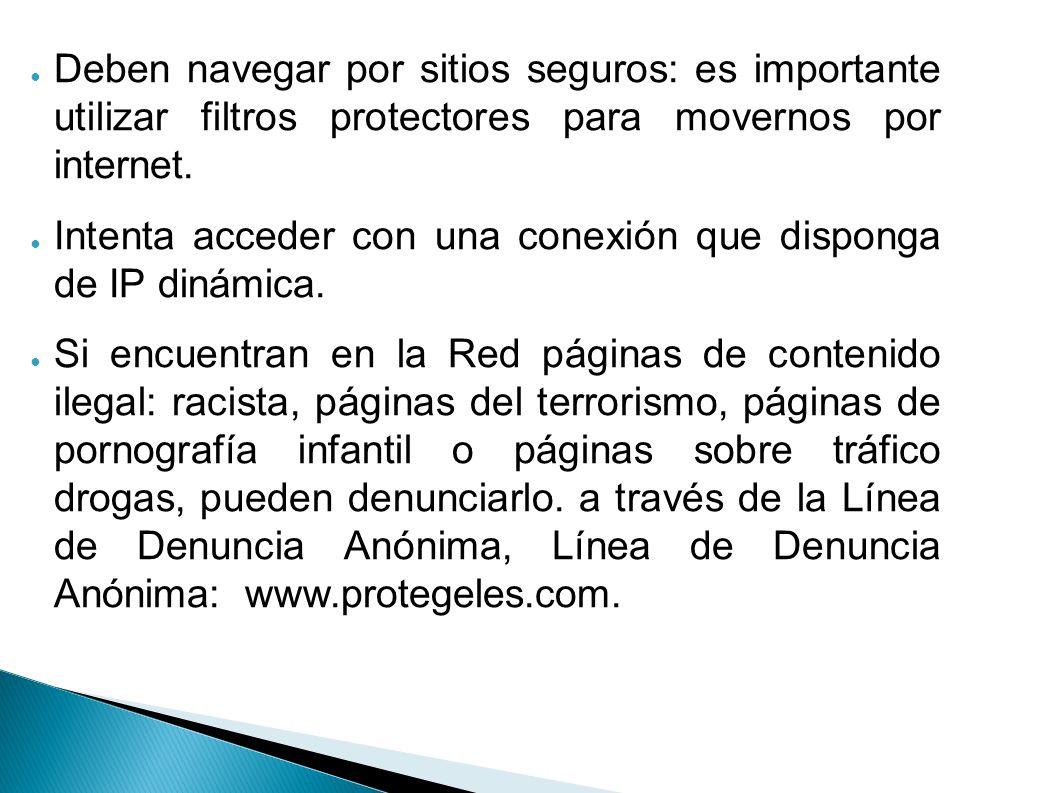 Deben navegar por sitios seguros: es importante utilizar filtros protectores para movernos por internet. Intenta acceder con una conexión que disponga
