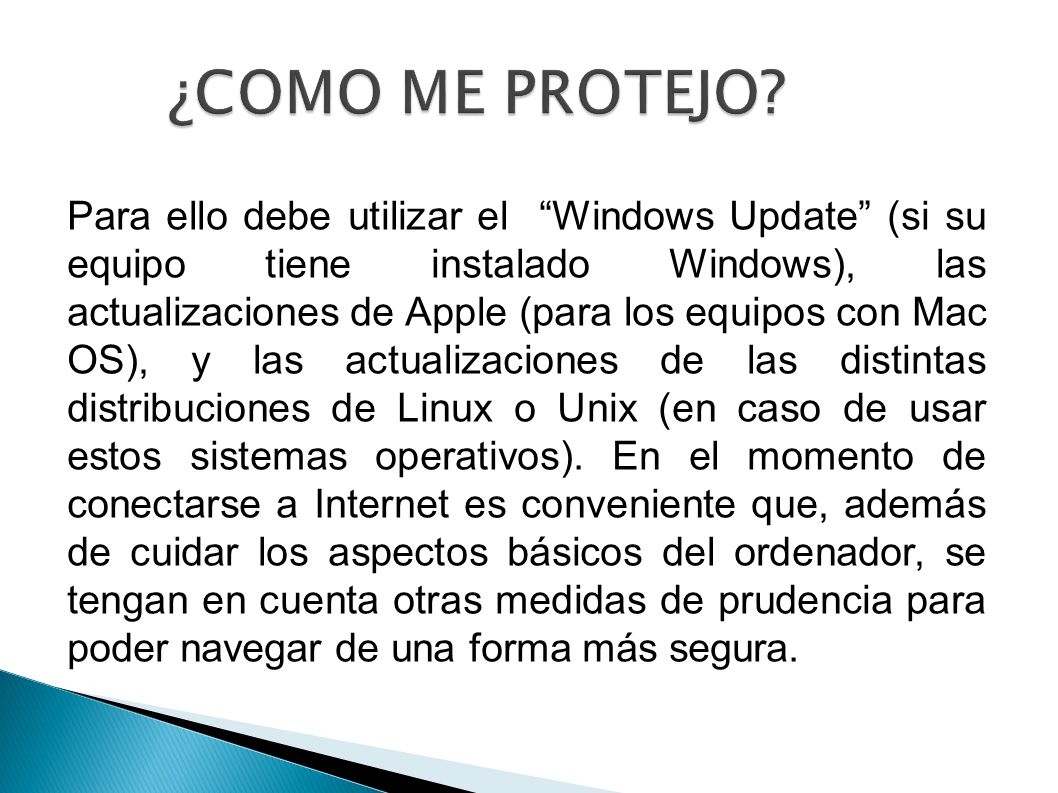 ¿COMO ME PROTEJO? Para ello debe utilizar el Windows Update (si su equipo tiene instalado Windows), las actualizaciones de Apple (para los equipos con