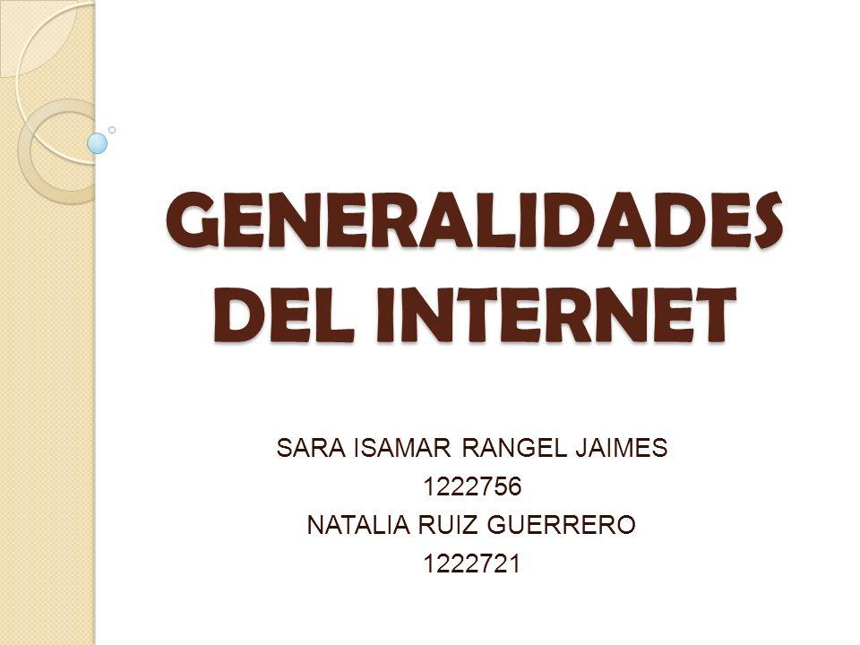 GENERALIDADES DEL INTERNET SARA ISAMAR RANGEL JAIMES 1222756 NATALIA RUIZ GUERRERO 1222721