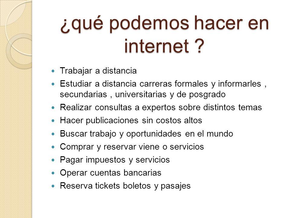 ¿qué podemos hacer en internet ? Trabajar a distancia Estudiar a distancia carreras formales y informarles, secundarias, universitarias y de posgrado