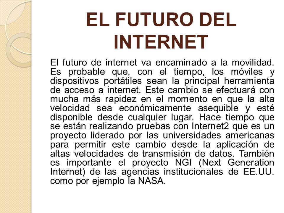 EL FUTURO DEL INTERNET El futuro de internet va encaminado a la movilidad. Es probable que, con el tiempo, los móviles y dispositivos portátiles sean