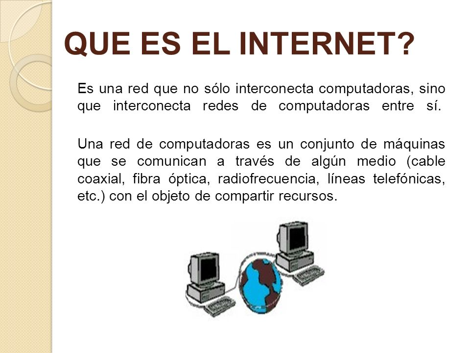 QUE ES EL INTERNET? Es una red que no sólo interconecta computadoras, sino que interconecta redes de computadoras entre sí. Una red de computadoras es