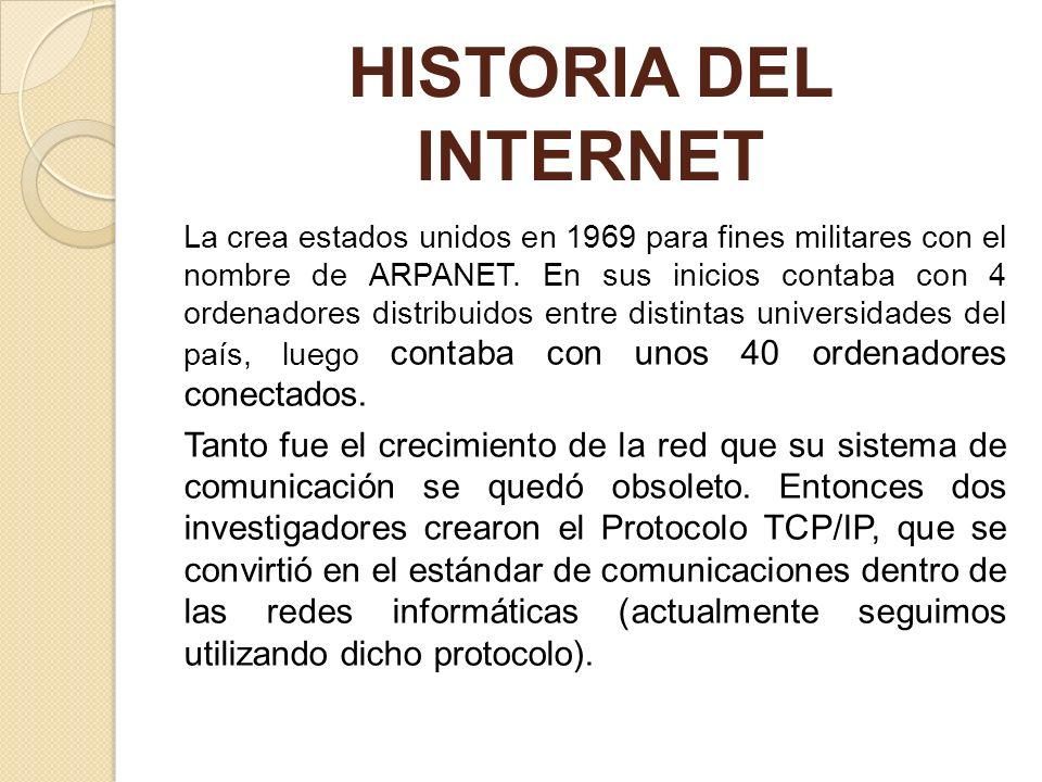 HISTORIA DEL INTERNET La crea estados unidos en 1969 para fines militares con el nombre de ARPANET. En sus inicios contaba con 4 ordenadores distribui