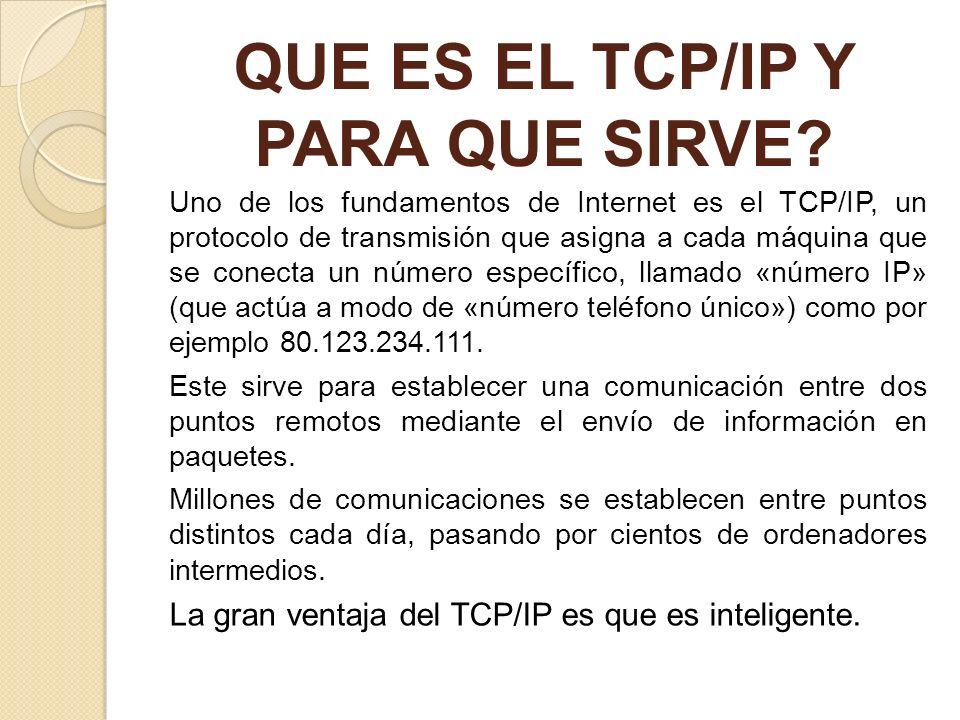 QUE ES EL TCP/IP Y PARA QUE SIRVE? Uno de los fundamentos de Internet es el TCP/IP, un protocolo de transmisión que asigna a cada máquina que se conec