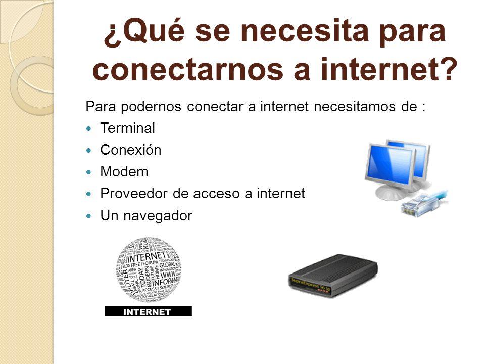 ¿Qué se necesita para conectarnos a internet? Para podernos conectar a internet necesitamos de : Terminal Conexión Modem Proveedor de acceso a interne