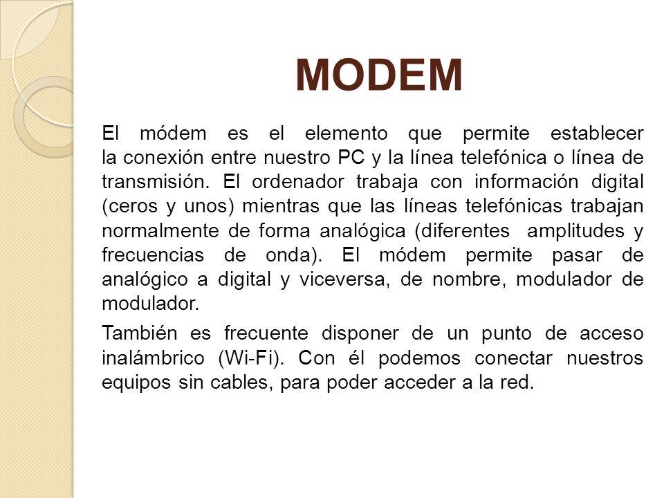 MODEM El módem es el elemento que permite establecer la conexión entre nuestro PC y la línea telefónica o línea de transmisión. El ordenador trabaja c
