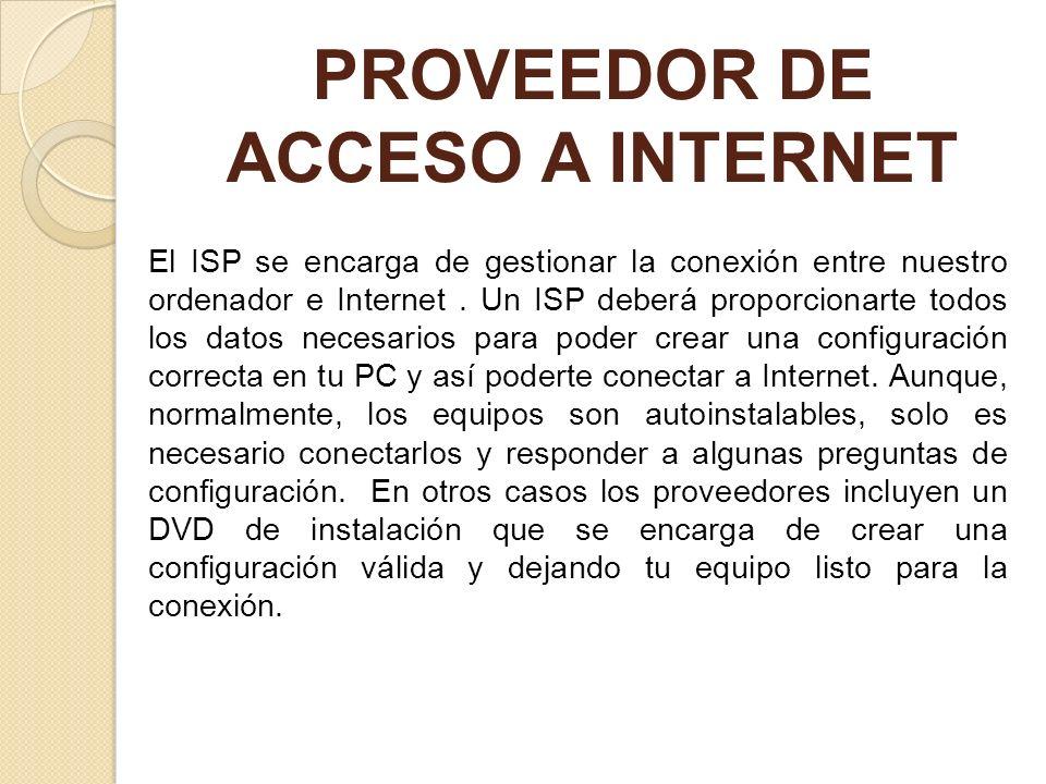 PROVEEDOR DE ACCESO A INTERNET El ISP se encarga de gestionar la conexión entre nuestro ordenador e Internet. Un ISP deberá proporcionarte todos los d
