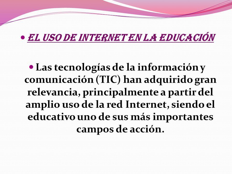 El uso de Internet en la Educación Las tecnologías de la información y comunicación (TIC) han adquirido gran relevancia, principalmente a partir del amplio uso de la red Internet, siendo el educativo uno de sus más importantes campos de acción.