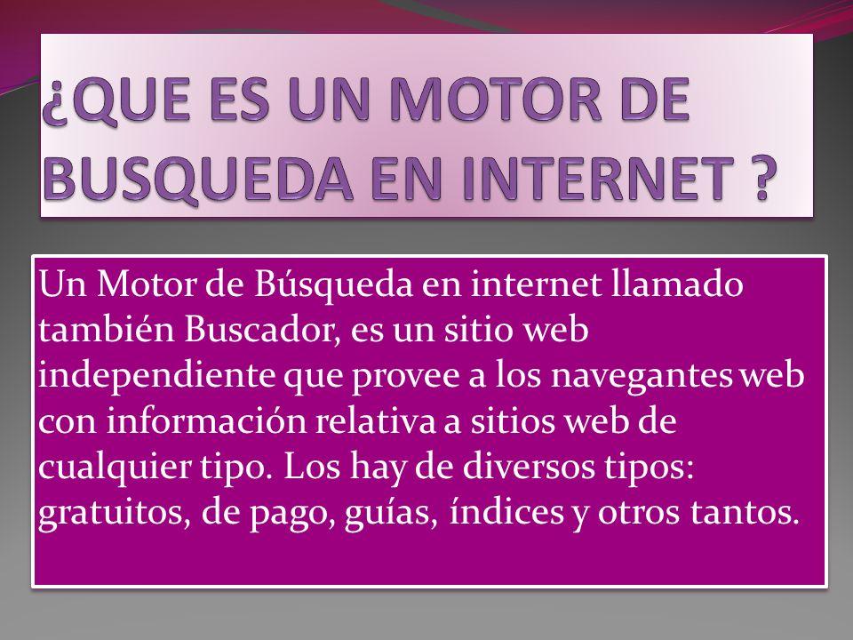 Un Motor de Búsqueda en internet llamado también Buscador, es un sitio web independiente que provee a los navegantes web con información relativa a sitios web de cualquier tipo.