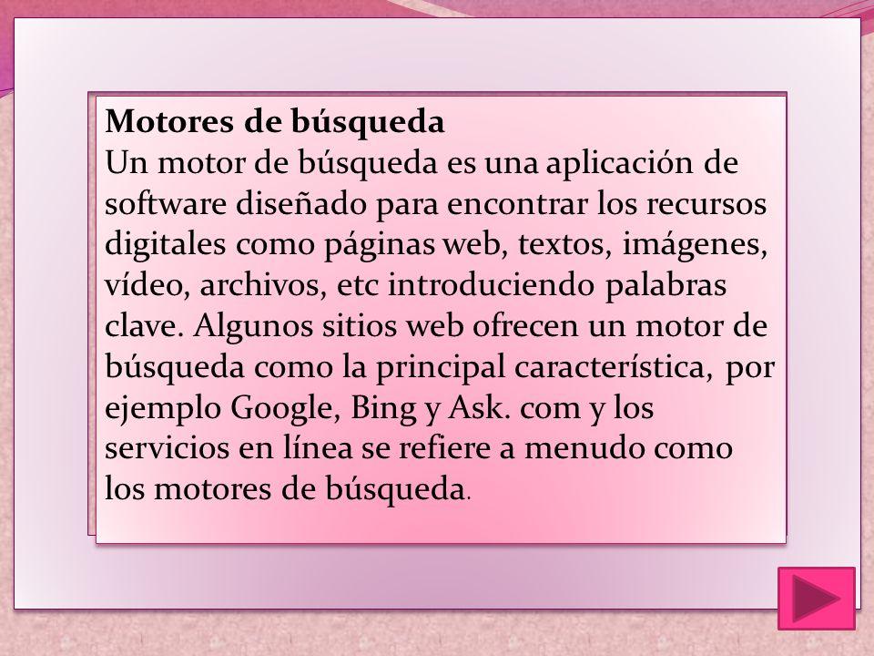 Motores de búsqueda Un motor de búsqueda es una aplicación de software diseñado para encontrar los recursos digitales como páginas web, textos, imágenes, vídeo, archivos, etc introduciendo palabras clave.